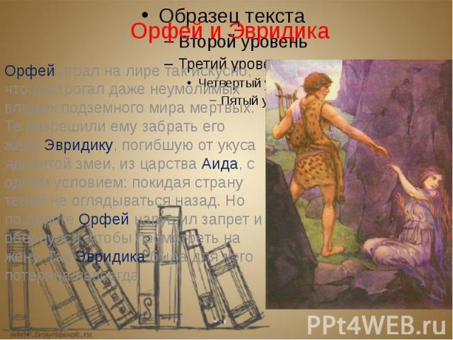 Орфей и Эвридика Орфей играл на лире так искусно, что растрогал даже неумолимых владык подземного мира мертвых. Те разрешили ему забрать его жену Эвридику, погибшую от укуса ядовитой змеи, из царства Аида, с одним условием: покидая страну теней не о…