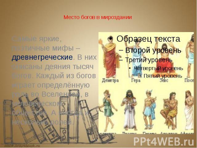 Место богов в мироздании Самые яркие, поэтичные мифы – древнегреческие. В них описаны деяния тысяч богов. Каждый из богов играет определённую роль во Вселенной, в человеческом обществе. А иногда и несколько ролей.