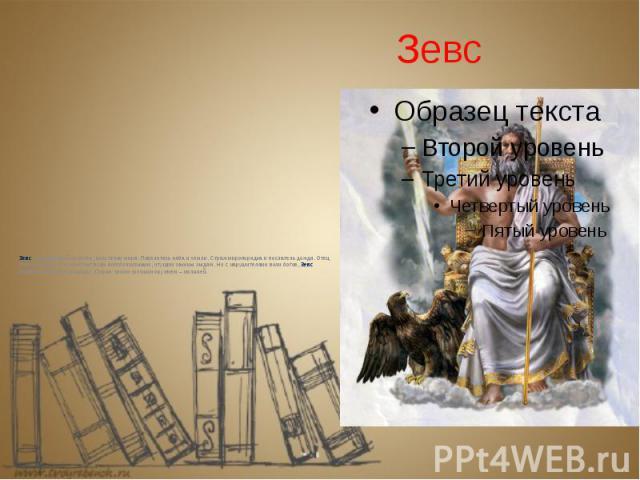 Зевс Зевс – величайший из богов, властелин мира. Повелитель неба и земли. Страж миропорядка и послатель дождя. Отец богов и людей. Он помогает всем богобоязненным, чтущим законы людям. Но с нарушителями воли богов, Зевс расправляется беспощадно. Пор…