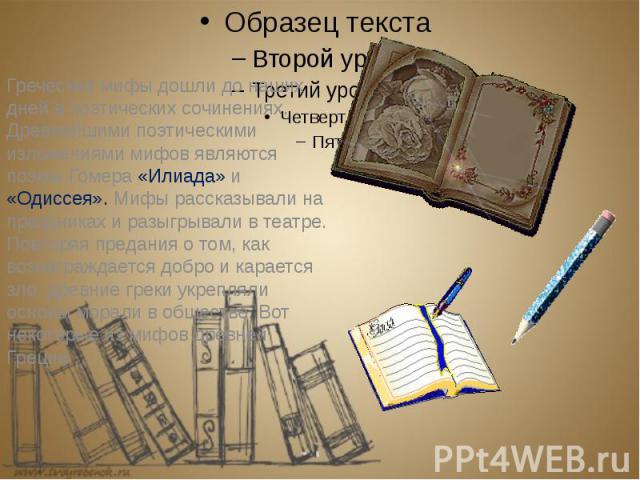 Греческие мифы дошли до наших дней в поэтических сочинениях. Древнейшими поэтическими изложениями мифов являются поэмы Гомера «Илиада» и «Одиссея». Мифы рассказывали на праздниках и разыгрывали в театре. Повторяя предания о том, как вознаграждается …
