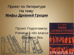 Проект по Литературе На тему: Мифы Древней Греции Проект Подготовила: Ученица 5