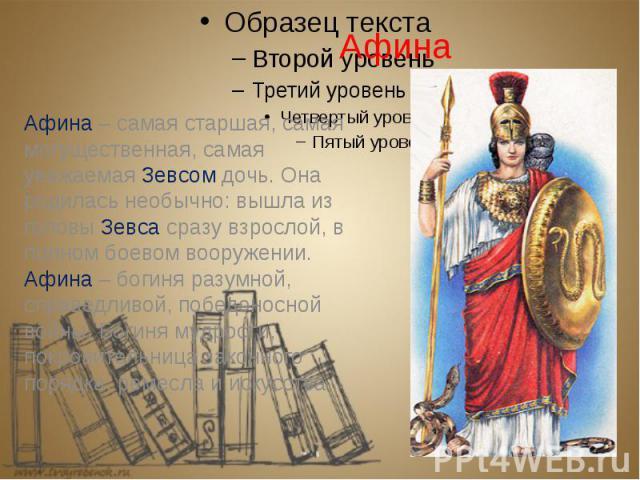 Афина Афина – самая старшая, самая могущественная, самая уважаемая Зевсом дочь. Она родилась необычно: вышла из головы Зевса сразу взрослой, в полном боевом вооружении. Афина – богиня разумной, справедливой, победоносной войны. Богиня мудрости, покр…