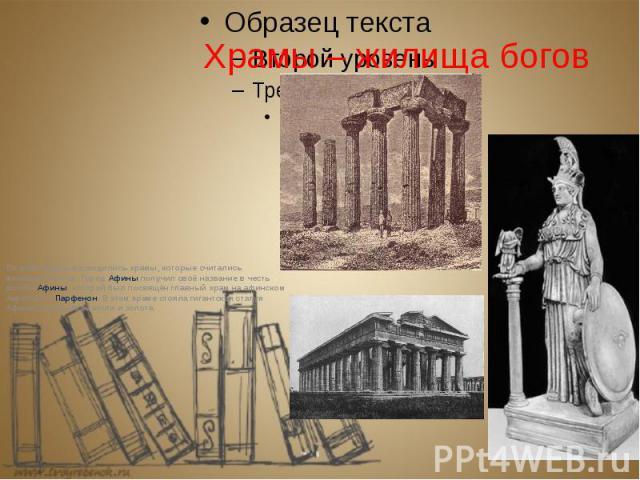 Храмы – жилища богов По всей Греции возводились храмы, которые считались жилищами богов. Город Афины получил своё название в честь богини Афины, которой был посвящён главный храм на афинском Акрополе – Парфенон. В этом храме стояла гигантская …