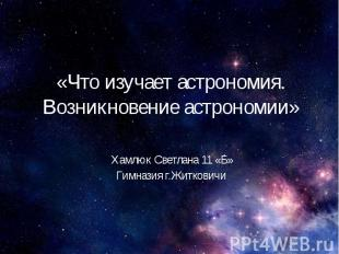 «Что изучает астрономия. Возникновение астрономии» Хамлюк Светлана 11 «Б» Гимназ