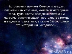 Астрономия изучает Солнце и звезды, планеты и их спутники, кометы и метеорные те
