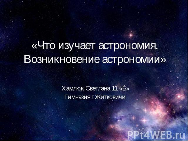 «Что изучает астрономия. Возникновение астрономии» Хамлюк Светлана 11 «Б» Гимназия г.Житковичи