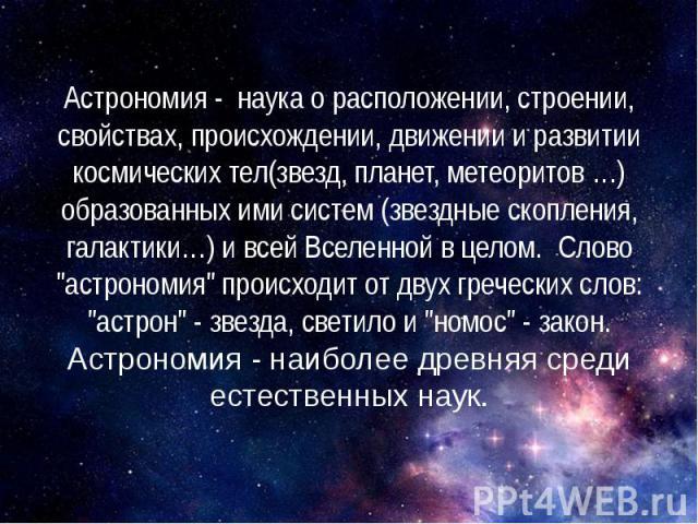 """Астрономия - наука о расположении, строении, свойствах, происхождении, движении и развитии космических тел(звезд, планет, метеоритов …) образованных ими систем (звездные скопления, галактики…) и всей Вселенной в целом. Слово """"астрономия&q…"""