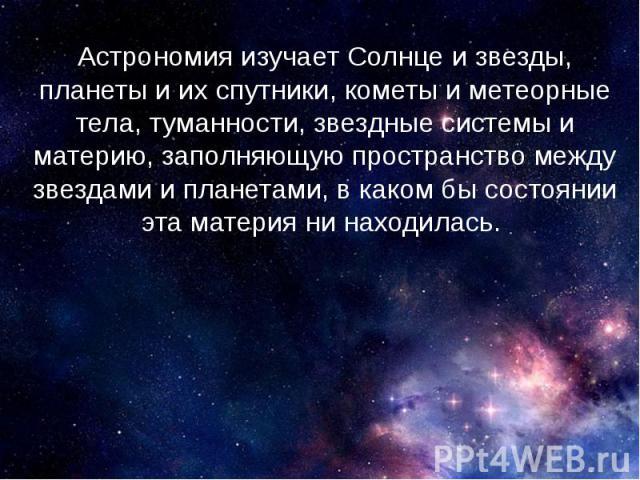 Астрономия изучает Солнце и звезды, планеты и их спутники, кометы и метеорные тела, туманности, звездные системы и материю, заполняющую пространство между звездами и планетами, в каком бы состоянии эта материя ни находилась.