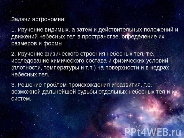 Задачи астрономии: 1. Изучение видимых, а затем и действительных положений и движений небесных тел в пространстве, определение их размеров и формы 2. Изучение физического строения небесных тел, т.е. исследование химического состава и физических усло…