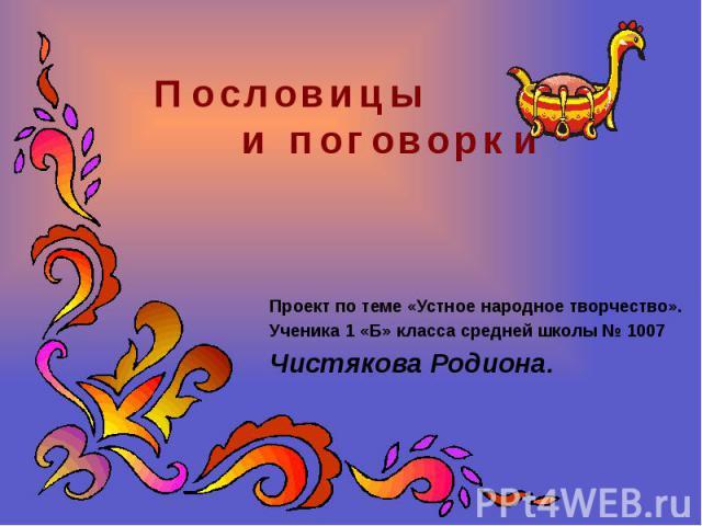 Проект по теме «Устное народное творчество». Ученика 1 «Б» класса средней школы № 1007 Чистякова Родиона.