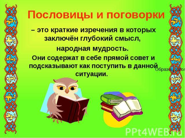 Пословицы и поговорки – это краткие изречения в которых заключён глубокий смысл, народная мудрость. Они содержат в себе прямой совет и подсказывают как поступить в данной ситуации.