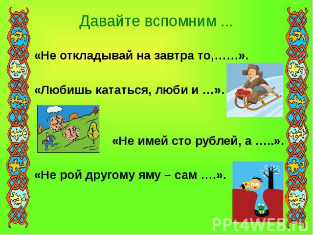 Давайте вспомним ... «Не откладывай на завтра то,……».«Любишь кататься, люби и …». «Не имей сто рублей, а …..». «Не рой другому яму – сам ….».
