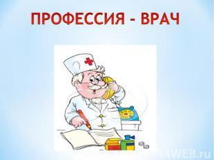 ПРОФЕССИЯ - ВРАЧ