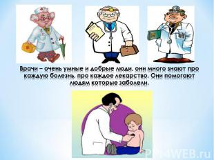 Врачи – очень умные и добрые люди, они много знают про каждую болезнь, про каждо