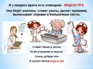 И у каждого врача есть помощник - МЕДСЕСТРА Она берёт анализы, ставит уколы, дел
