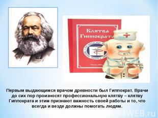 Первым выдающимся врачом древности был Гиппократ. Врачи до сих пор произносят пр