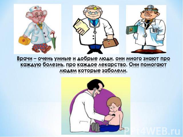 Врачи – очень умные и добрые люди, они много знают про каждую болезнь, про каждое лекарство. Они помогают людям которые заболели.