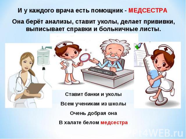 И у каждого врача есть помощник - МЕДСЕСТРА Она берёт анализы, ставит уколы, делает прививки, выписывает справки и больничные листы.