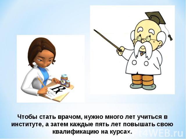 Чтобы стать врачом, нужно много лет учиться в институте, а затем каждые пять лет повышать свою квалификацию на курсах.