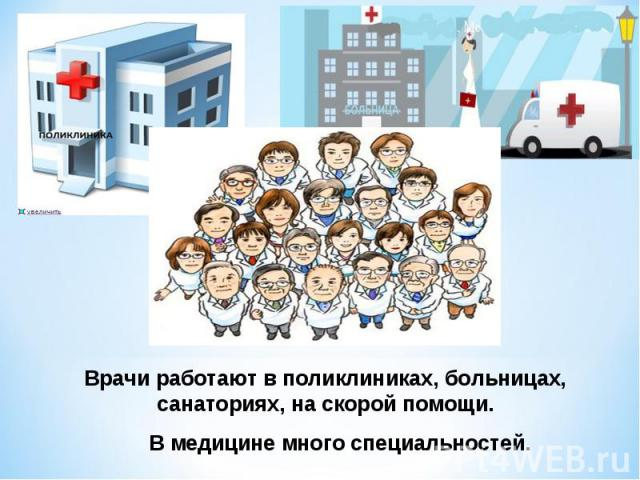 Врачи работают в поликлиниках, больницах, санаториях, на скорой помощи. В медицине много специальностей.