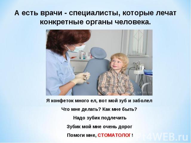 А есть врачи - специалисты, которые лечат конкретные органы человека. Я конфеток много ел, вот мой зуб и заболел Что мне делать? Как мне быть? Надо зубик подлечить Зубик мой мне очень дорог Помоги мне, СТОМАТОЛОГ!