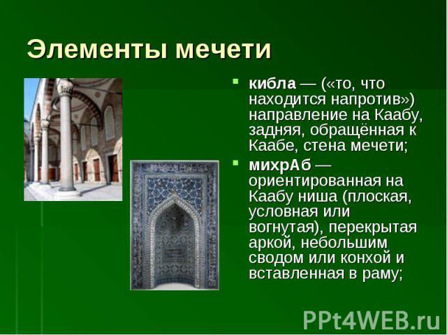 кибла— («то, что находится напротив») направление на Каабу, задняя, обращённая к Каабе, стена мечети; михрАб— ориентированная на Каабу ниша (плоская, условная или вогнутая), перекрытая аркой, небольшим сводом или конхой и вставленная в раму;