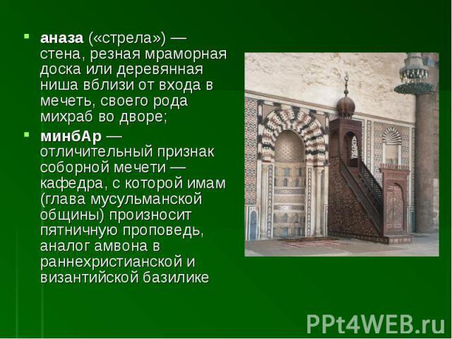 аназа («стрела»)— стена, резная мраморная доска или деревянная ниша вблизи от входа в мечеть, своего рода михраб во дворе; минбАр— отличительный признак соборной мечети— кафедра, с которой имам (глава мусульманской общины) произносит пятничную пр…