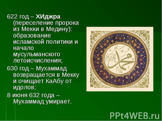 622 год – ХИджра (переселение пророка из Мекки в Медину): образование исламской политики и начало мусульманского летоисчисления;630 год – Мухаммад возвращается в Мекку и очищает КаАбу от идолов;8 июня 632 года – Мухаммад умирает.