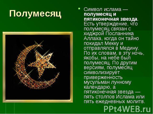 Символ ислама— полумесяц и пятиконечная звезда. Есть утверждение, что полумесяц связан с хиджрой Посланника Аллаха, когда он тайно покидал Мекку и отправлялся в Медину. По их словам, в эту ночь, якобы, на небе был полумесяц. По другим версиям, полу…
