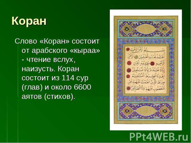 Слово «Коран» состоит от арабского «кыраа» - чтение вслух, наизусть. Коран состоит из 114 сур (глав) и около 6600 аятов (стихов).