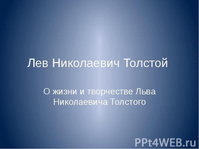 Лев Николаевич Толстой О жизни и творчестве Льва Николаевича Толстого