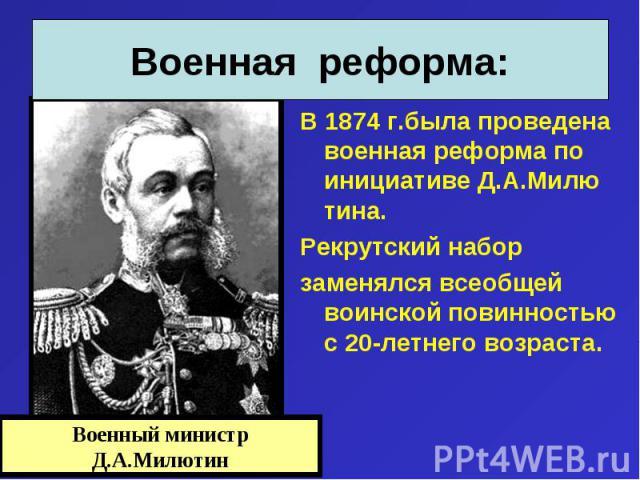 В 1874 г.была проведена военная реформа по инициативе Д.А.Милю тина. В 1874 г.была проведена военная реформа по инициативе Д.А.Милю тина. Рекрутский набор заменялся всеобщей воинской повинностью с 20-летнего возраста.