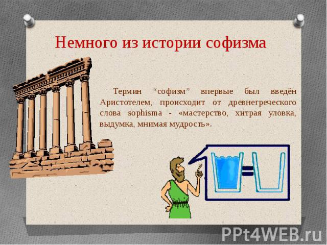 """Немного из истории софизма Термин """"софизм"""" впервые был введён Аристотелем, происходит от древнегреческого слова sophisma - «мастерство, хитрая уловка, выдумка, мнимая мудрость»."""