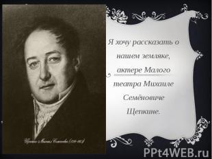 Я хочу рассказать о нашем земляке, актере Малого театра Михаиле Семёновиче Щепки