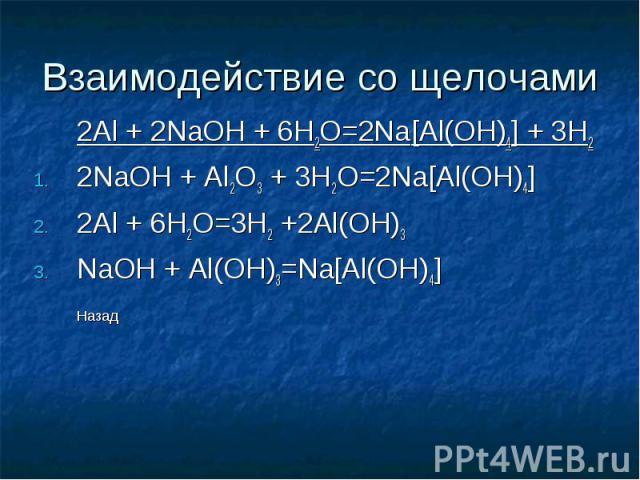 Взаимодействие со щелочами 2Al + 2NaOH + 6H2O=2Na[Al(OH)4] + 3H2 2NaOH + Al2O3 + 3H2O=2Na[Al(OH)4] 2Al + 6H2O=3H2 +2Al(OH)3 NaOH + Al(OH)3=Na[Al(OH)4] Назад
