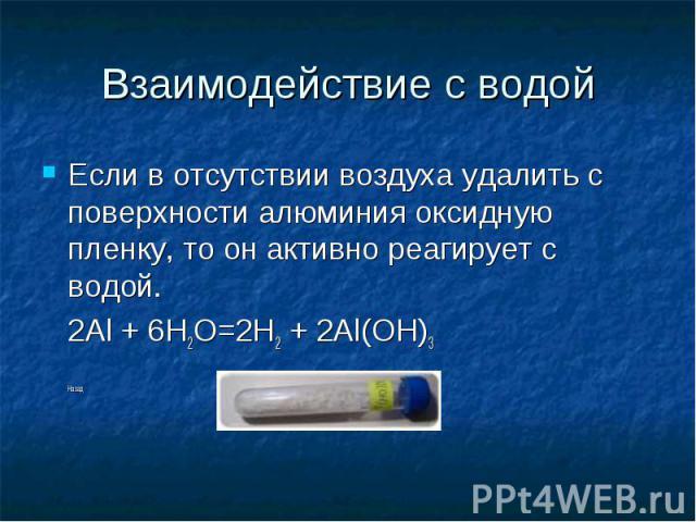 Взаимодействие с водой Если в отсутствии воздуха удалить с поверхности алюминия оксидную пленку, то он активно реагирует с водой. 2Al + 6H2O=2H2 + 2Al(OH)3 Назад