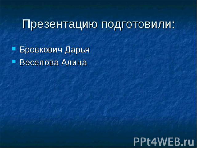 Презентацию подготовили: Бровкович Дарья Веселова Алина