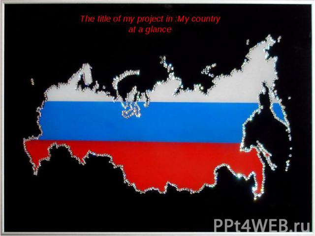 The title of my project in :My country at a glance