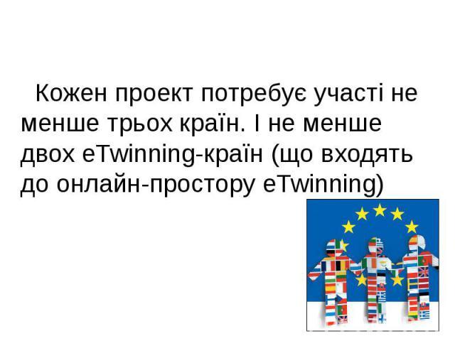 Кожен проект потребує участі не менше трьох країн. І не менше двох eTwinning-країн (що входять до онлайн-простору eTwinning)