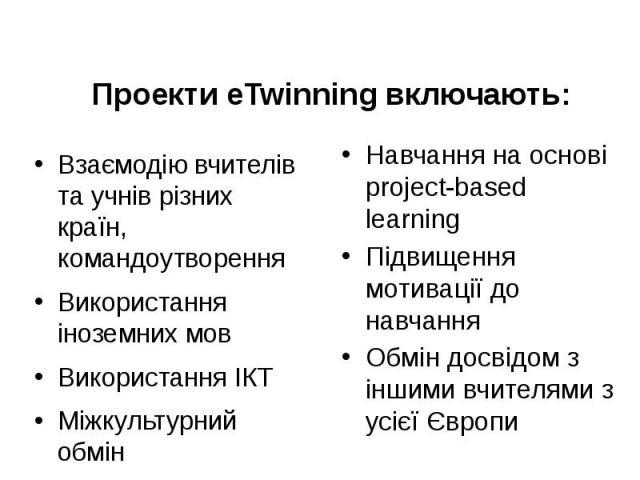 Проекти eTwinning включають: Взаємодію вчителів та учнів різних країн, командоутворення Використання іноземних мов Використання ІКТ Міжкультурний обмін
