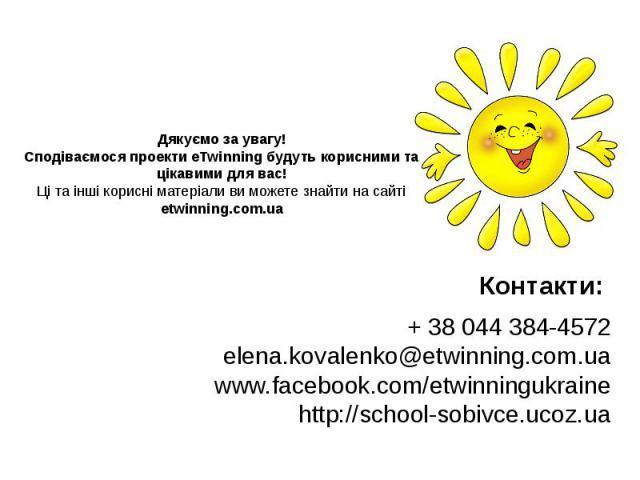 Дякуємо за увагу! Сподіваємося проекти eTwinning будуть корисними та цікавими для вас! Ці та інші корисні матеріали ви можете знайти на сайті etwinning.com.ua Контакти: + 38 044 384-4572 elena.kovalenko@etwinning.com.ua www.facebook.com/etwinningukr…